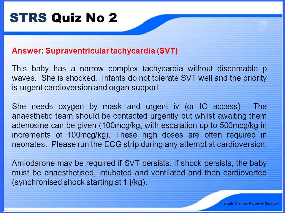South Thames Retrieval Service STRS Quiz No 2 Answer: Supraventricular tachycardia (SVT) This baby has a narrow complex tachycardia without discernable p waves.