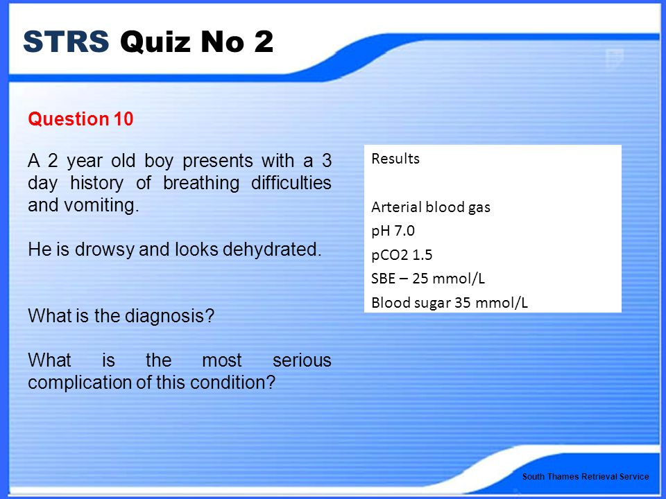 South Thames Retrieval Service STRS Quiz No 2 Question 10 A 2 year old boy presents with a 3 day history of breathing difficulties and vomiting.
