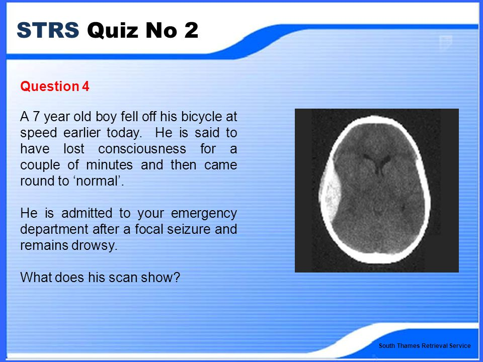 South Thames Retrieval Service STRS Quiz No 2 Question 4 A 7 year old boy fell off his bicycle at speed earlier today.