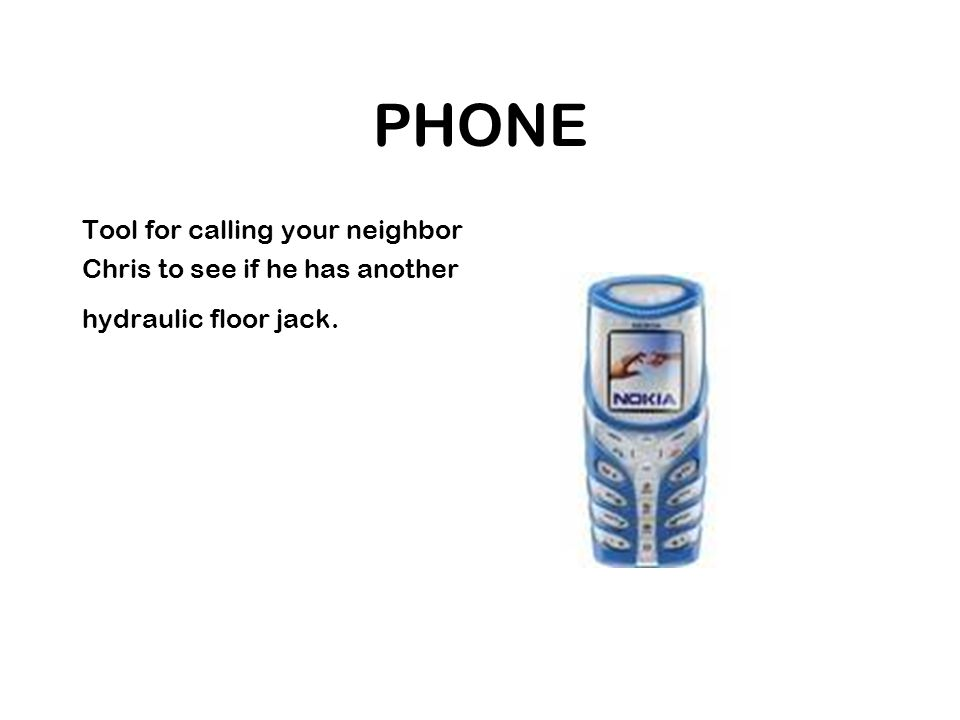 PHONE Tool for calling your neighbor Chris to see if he has another hydraulic floor jack.