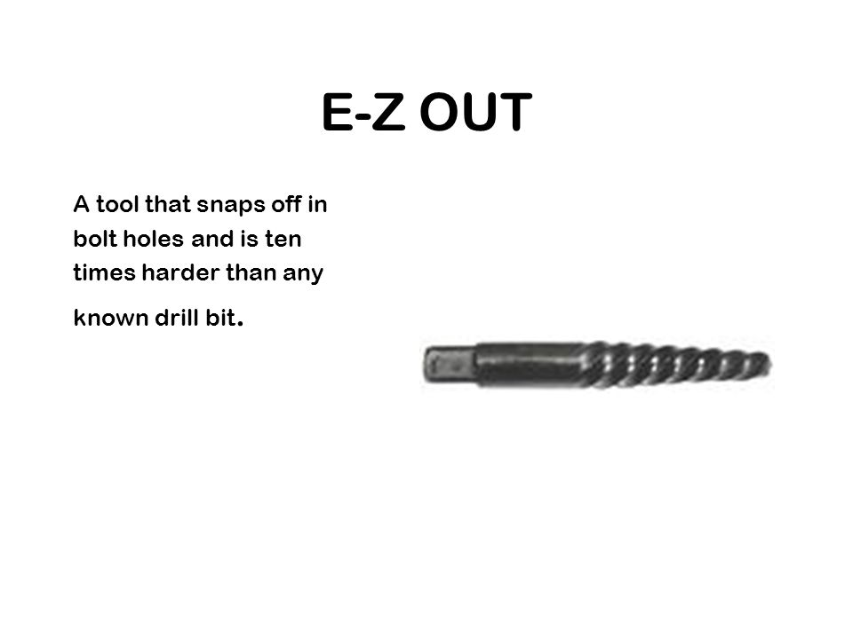 E-Z OUT A tool that snaps off in bolt holes and is ten times harder than any known drill bit.