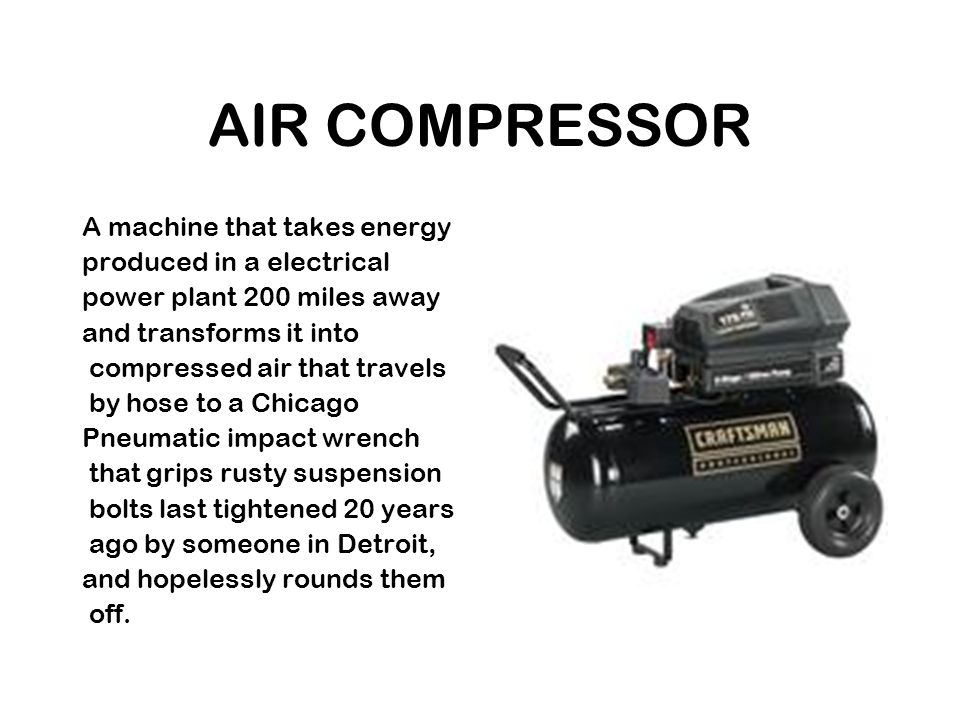 AIR COMPRESSOR A machine that takes energy produced in a electrical power plant 200 miles away and transforms it into compressed air that travels by hose to a Chicago Pneumatic impact wrench that grips rusty suspension bolts last tightened 20 years ago by someone in Detroit, and hopelessly rounds them off.