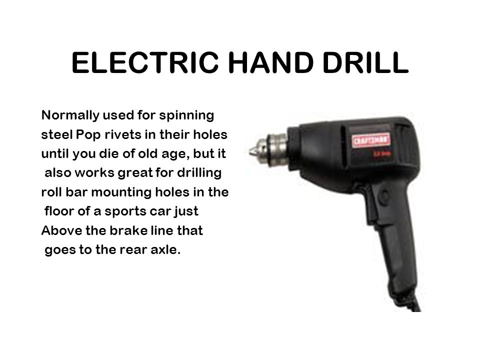 ELECTRIC HAND DRILL Normally used for spinning steel Pop rivets in their holes until you die of old age, but it also works great for drilling roll bar mounting holes in the floor of a sports car just Above the brake line that goes to the rear axle.