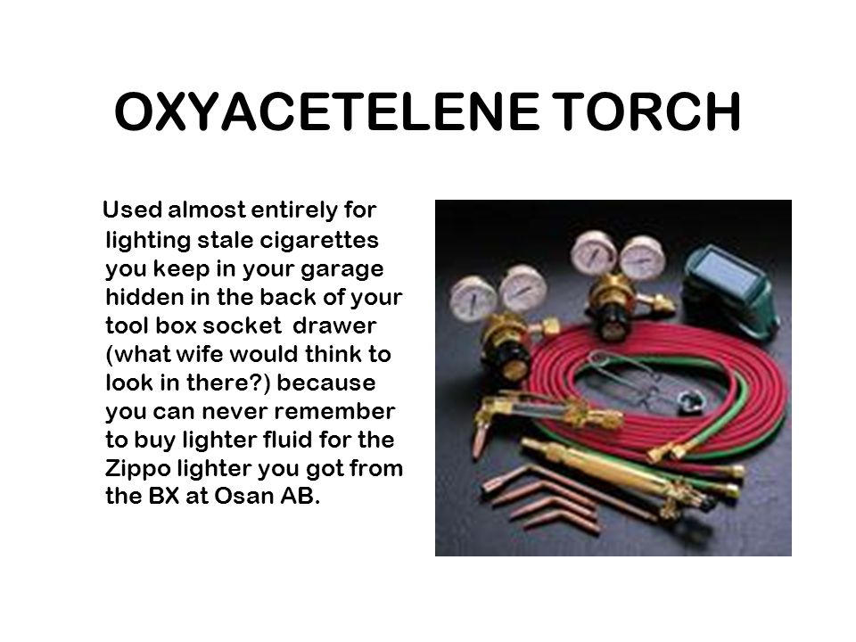 OXYACETELENE TORCH Used almost entirely for lighting stale cigarettes you keep in your garage hidden in the back of your tool box socket drawer (what wife would think to look in there?) because you can never remember to buy lighter fluid for the Zippo lighter you got from the BX at Osan AB.