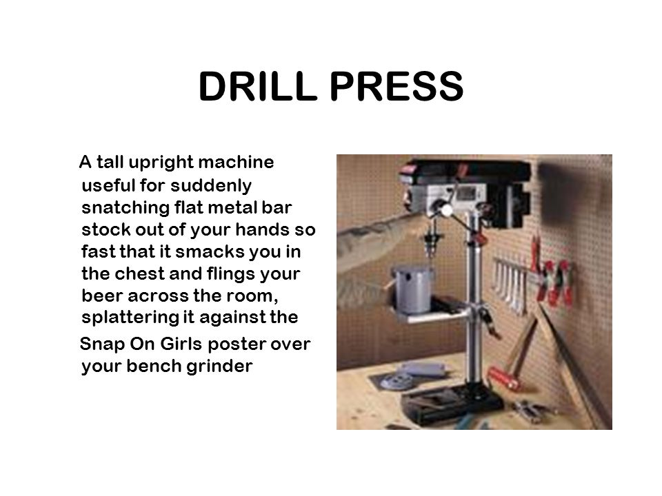 DRILL PRESS A tall upright machine useful for suddenly snatching flat metal bar stock out of your hands so fast that it smacks you in the chest and flings your beer across the room, splattering it against the Snap On Girls poster over your bench grinder