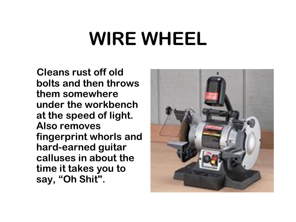 WIRE WHEEL Cleans rust off old bolts and then throws them somewhere under the workbench at the speed of light.