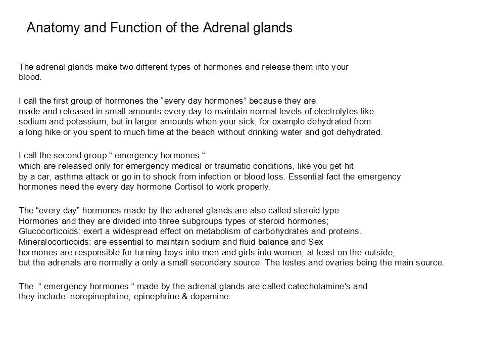 Anatomy and Function of the Adrenal glands The adrenal glands make two different types of hormones and release them into your blood.