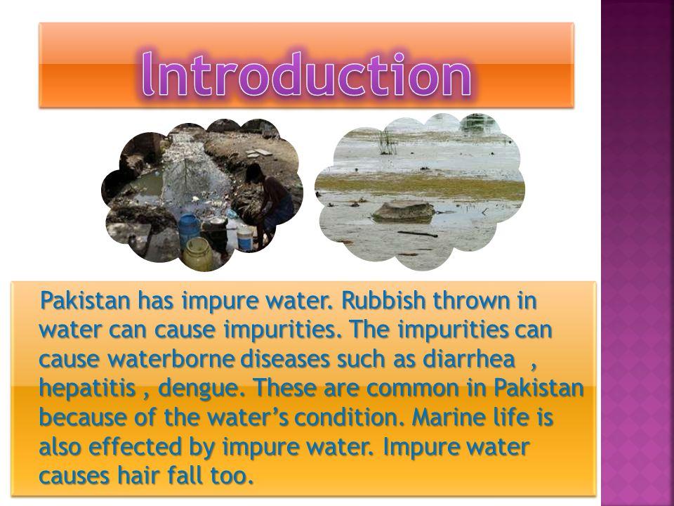 Pakistan has impure water.Rubbish thrown in water can cause impurities.