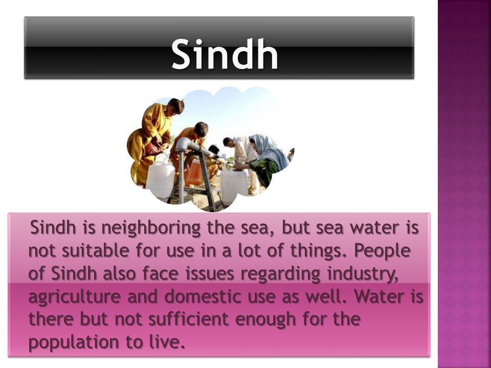 Sindh is neighboring the sea, but sea water is not suitable for use in a lot of things.