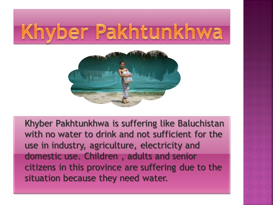 Khyber Pakhtunkhwa is suffering like Baluchistan with no water to drink and not sufficient for the use in industry, agriculture, electricity and domestic use.
