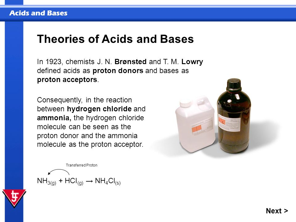 Acids and Bases In 1923, chemists J. N. Brønsted and T. M. Lowry defined acids as proton donors and bases as proton acceptors. Theories of Acids and B