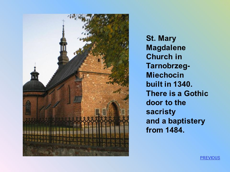 St. Mary Magdalene Church in Tarnobrzeg- Miechocin built in 1340. There is a Gothic door to the sacristy and a baptistery from 1484. PREVIOUS