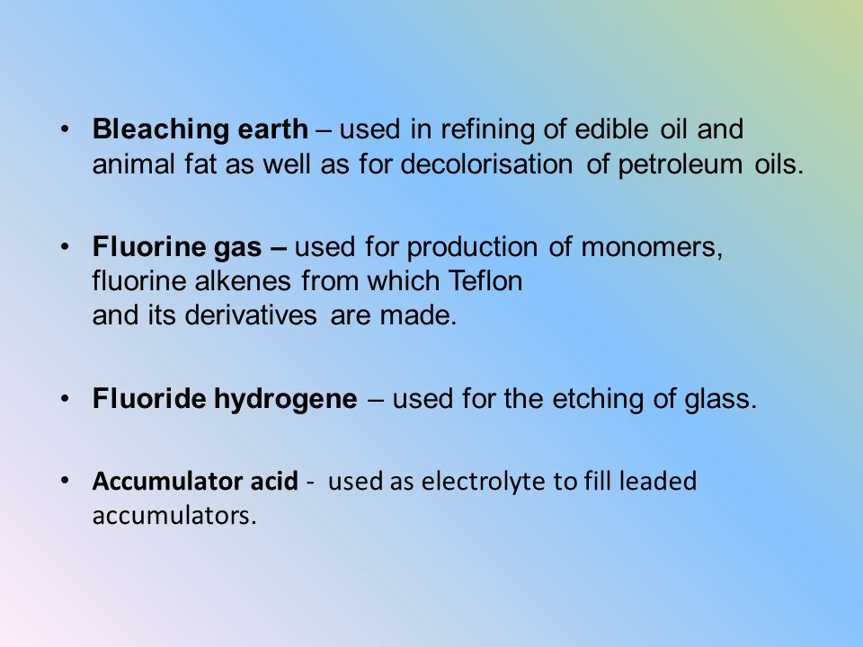 Bleaching earth – used in refining of edible oil and animal fat as well as for decolorisation of petroleum oils. Fluorine gas – used for production of