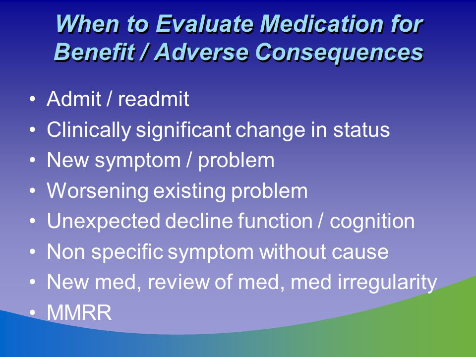 When to Evaluate Medication for Benefit / Adverse Consequences Admit / readmit Clinically significant change in status New symptom / problem Worsening