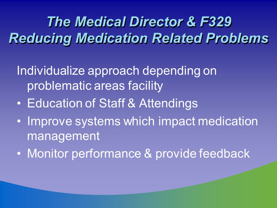 The Medical Director & F329 Reducing Medication Related Problems Individualize approach depending on problematic areas facility Education of Staff & A