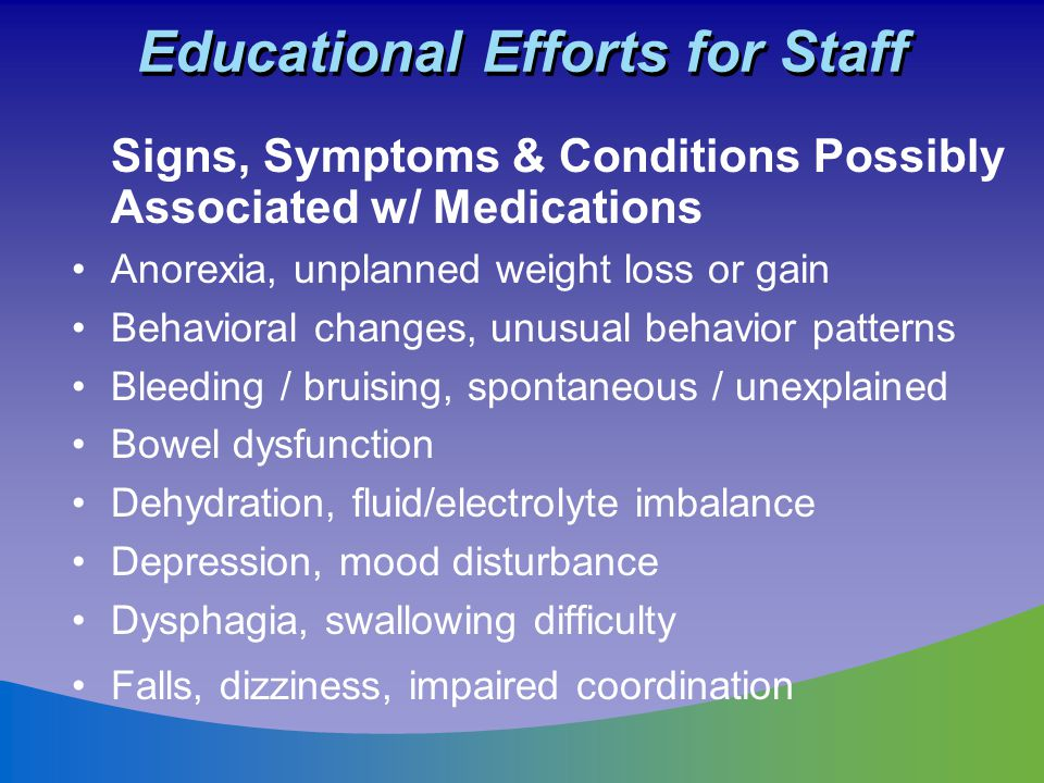 Educational Efforts for Staff Signs, Symptoms & Conditions Possibly Associated w/ Medications Anorexia, unplanned weight loss or gain Behavioral chang