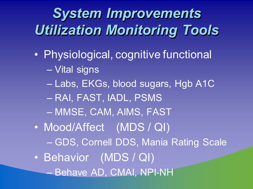 System Improvements Utilization Monitoring Tools Physiological, cognitive functional –Vital signs –Labs, EKGs, blood sugars, Hgb A1C –RAI, FAST, IADL,
