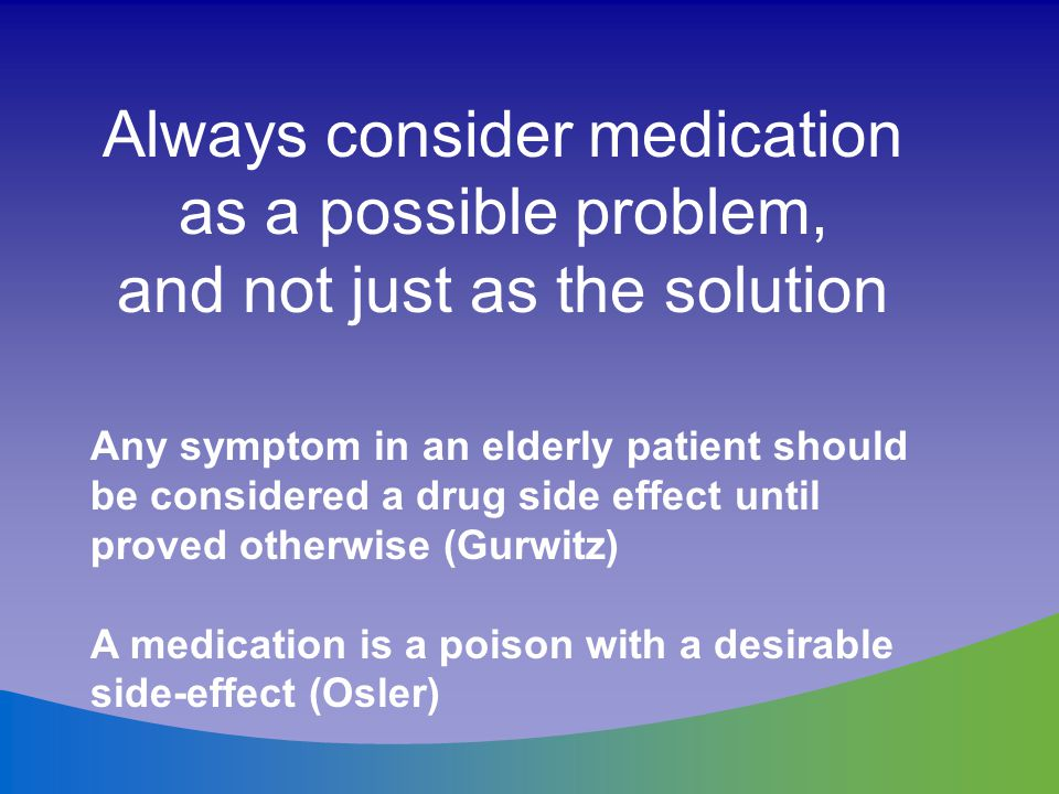 Always consider medication as a possible problem, and not just as the solution Any symptom in an elderly patient should be considered a drug side effe