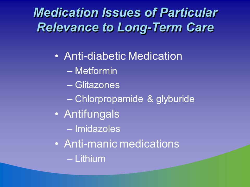 Medication Issues of Particular Relevance to Long-Term Care Anti-diabetic Medication –Metformin –Glitazones –Chlorpropamide & glyburide Antifungals –I
