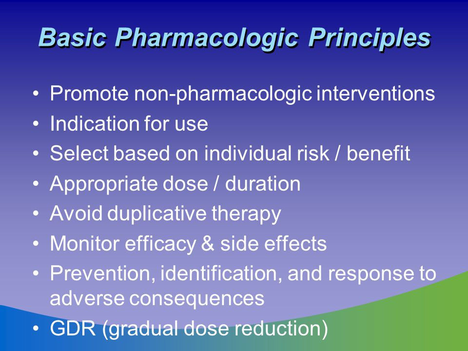 Basic Pharmacologic Principles Promote non-pharmacologic interventions Indication for use Select based on individual risk / benefit Appropriate dose /