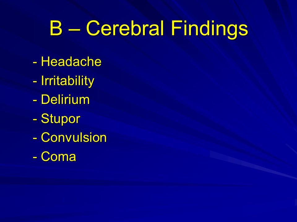 B – Cerebral Findings - Headache - Headache - Irritability - Irritability - Delirium - Delirium - Stupor - Stupor - Convulsion - Convulsion - Coma - Coma