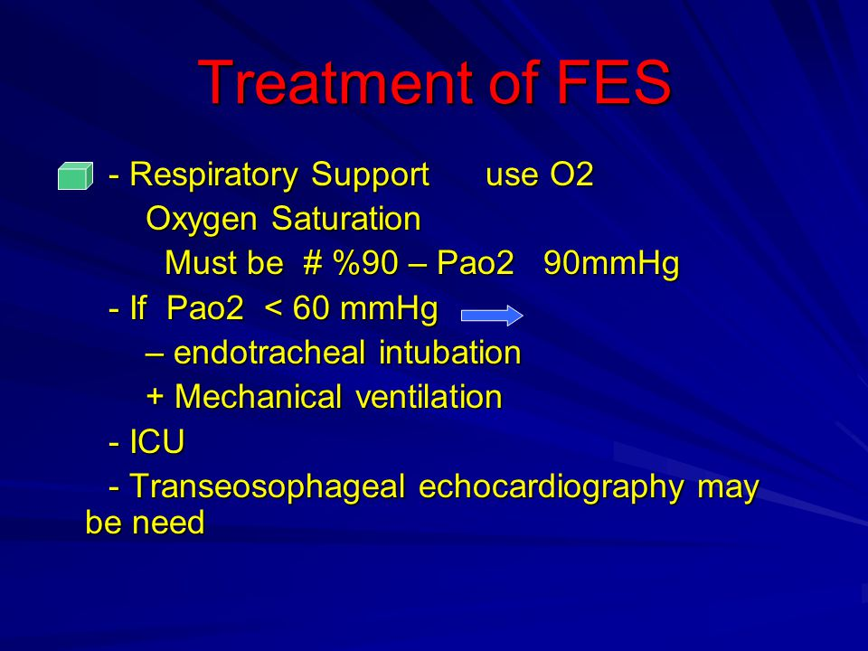 Treatment of FES - Respiratory Support use O2 - Respiratory Support use O2 Oxygen Saturation Oxygen Saturation Must be # %90 – Pao2 90mmHg Must be # %90 – Pao2 90mmHg - If Pao2 < 60 mmHg - If Pao2 < 60 mmHg – endotracheal intubation – endotracheal intubation + Mechanical ventilation + Mechanical ventilation - ICU - ICU - Transeosophageal echocardiography may be need - Transeosophageal echocardiography may be need