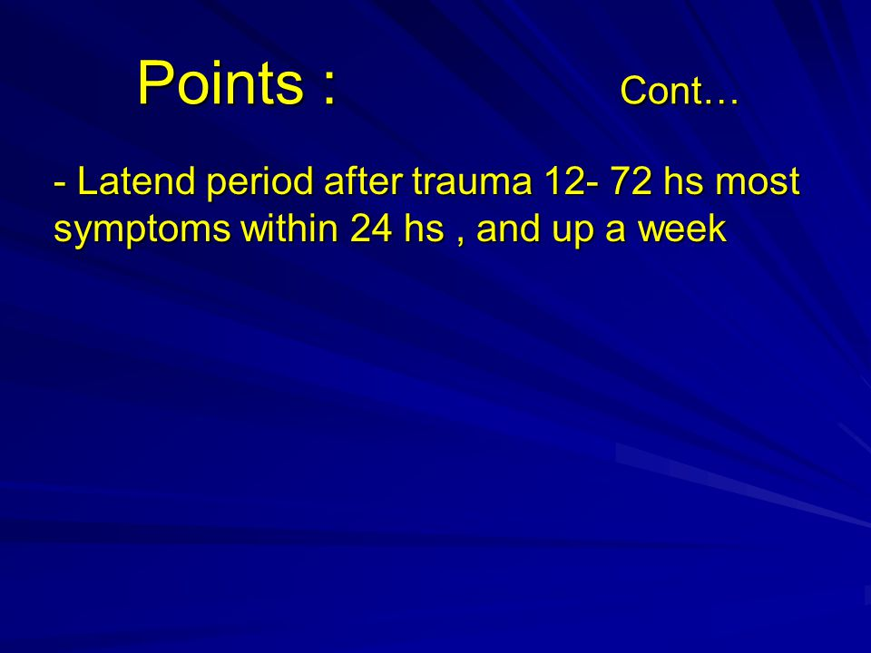 Points : Cont… Points : Cont… - Latend period after trauma 12- 72 hs most symptoms within 24 hs, and up a week