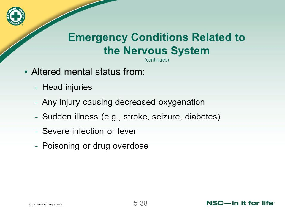 © 2011 National Safety Council 5-38 Emergency Conditions Related to the Nervous System (continued) Altered mental status from: -Head injuries -Any injury causing decreased oxygenation -Sudden illness (e.g., stroke, seizure, diabetes) -Severe infection or fever -Poisoning or drug overdose