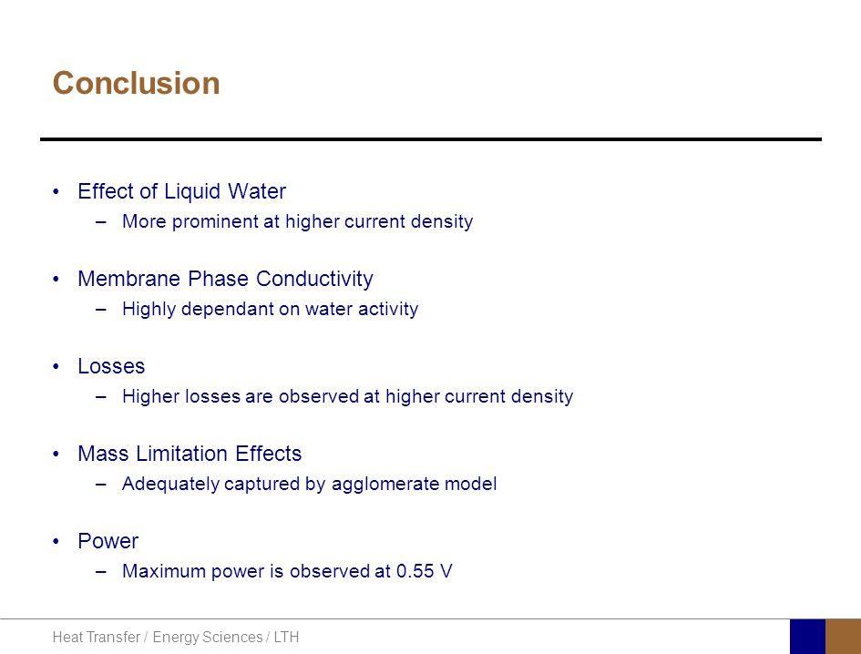 Heat Transfer / Energy Sciences / LTH Conclusion Effect of Liquid Water –More prominent at higher current density Membrane Phase Conductivity –Highly dependant on water activity Losses –Higher losses are observed at higher current density Mass Limitation Effects –Adequately captured by agglomerate model Power –Maximum power is observed at 0.55 V