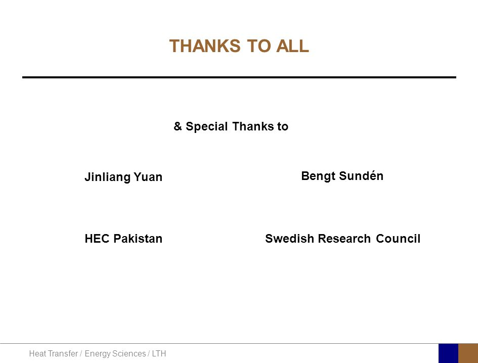 Heat Transfer / Energy Sciences / LTH THANKS TO ALL Jinliang Yuan Bengt Sundén HEC Pakistan Swedish Research Council & Special Thanks to