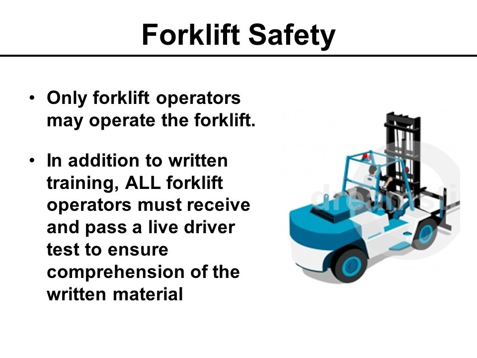 Forklift Safety DRIVING Obey all traffic rules and signs Drive with the load at a ground clearance height of 4-6 inches at the tips and 2 inches at the heels in order to clear most uneven surfaces and debris Drive at a walking pace Do not drive into an area with a ceiling height that is lower than the height of the mast or overhead guard Do not drive along the edge of an unguarded elevated surface Do not exceed a safe working speed of five miles per hour.
