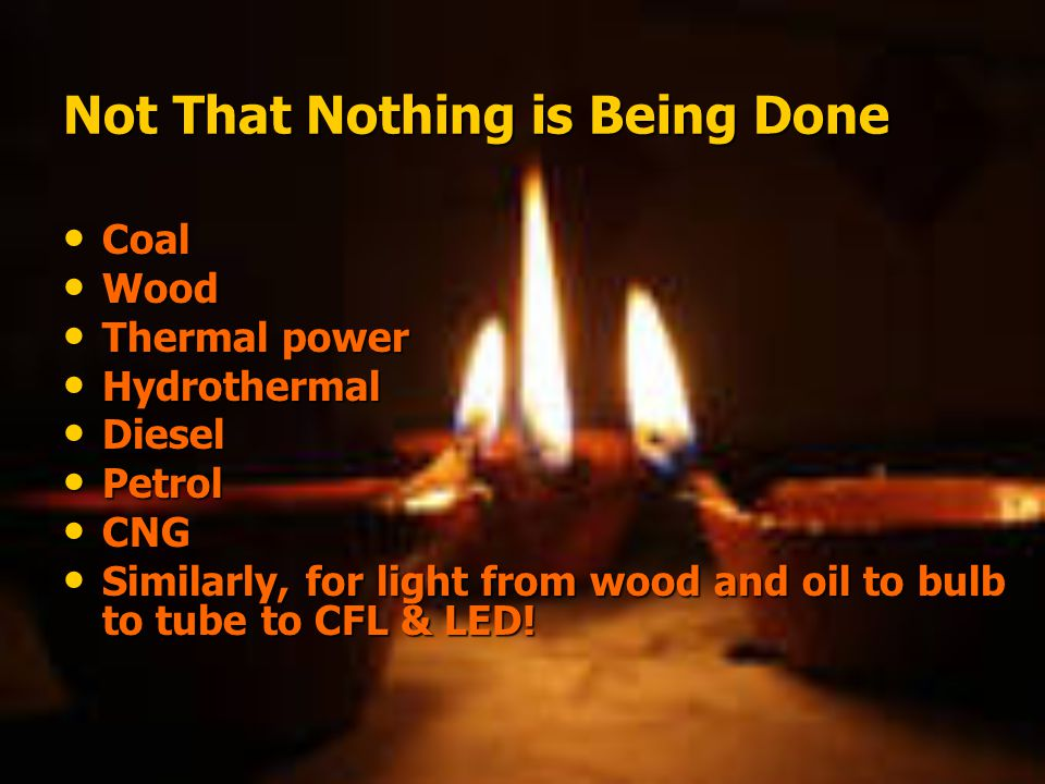 Not That Nothing is Being Done Coal Coal Wood Wood Thermal power Thermal power Hydrothermal Hydrothermal Diesel Diesel Petrol Petrol CNG CNG Similarly, for light from wood and oil to bulb to tube to CFL & LED.