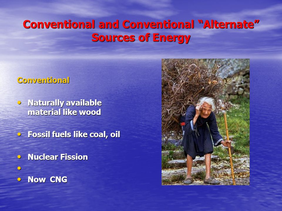 Conventional and Conventional Alternate Sources of Energy Conventional Naturally available material like wood Naturally available material like wood Fossil fuels like coal, oil Fossil fuels like coal, oil Nuclear Fission Nuclear Fission Now CNG Now CNG