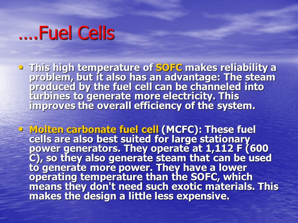 ….Fuel Cells This high temperature of SOFC makes reliability a problem, but it also has an advantage: The steam produced by the fuel cell can be channeled into turbines to generate more electricity.