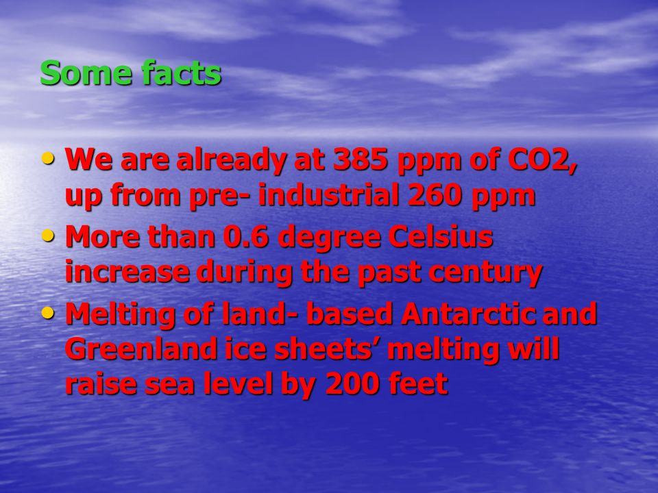 Some facts We are already at 385 ppm of CO2, up from pre- industrial 260 ppm We are already at 385 ppm of CO2, up from pre- industrial 260 ppm More than 0.6 degree Celsius increase during the past century More than 0.6 degree Celsius increase during the past century Melting of land- based Antarctic and Greenland ice sheets' melting will raise sea level by 200 feet Melting of land- based Antarctic and Greenland ice sheets' melting will raise sea level by 200 feet