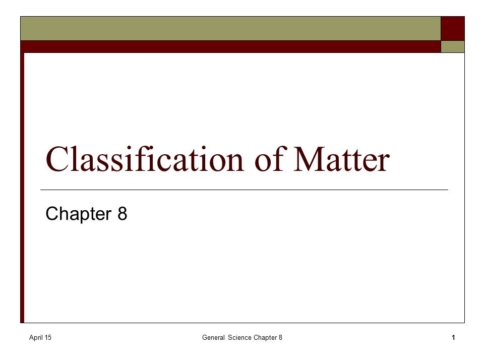 April 15General Science Chapter 81 Classification of Matter Chapter 8