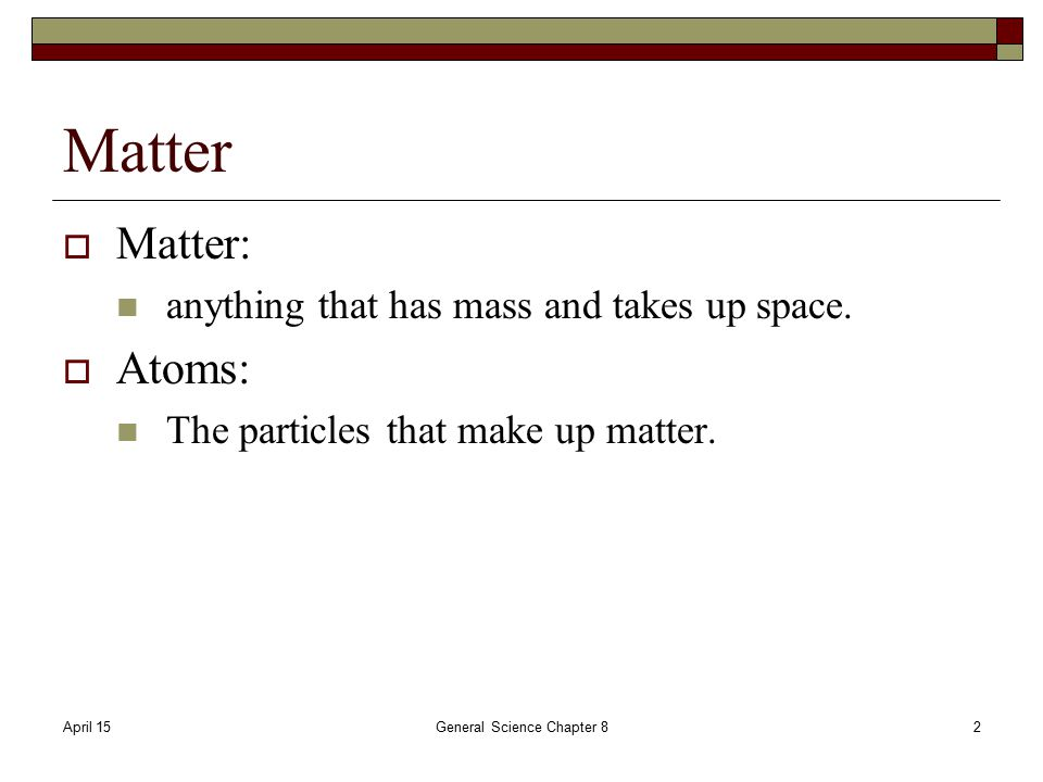 April 15General Science Chapter 82 Matter  Matter: anything that has mass and takes up space.