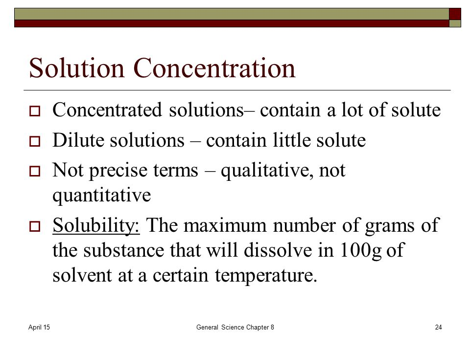 April 15General Science Chapter 824 Solution Concentration  Concentrated solutions– contain a lot of solute  Dilute solutions – contain little solute  Not precise terms – qualitative, not quantitative  Solubility: The maximum number of grams of the substance that will dissolve in 100g of solvent at a certain temperature.