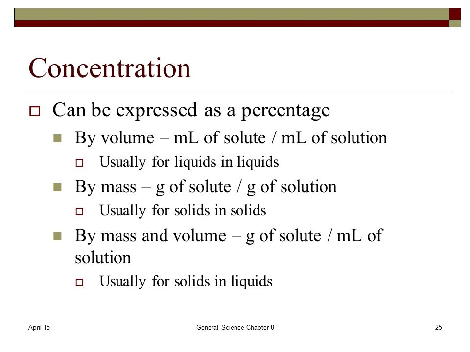 April 15General Science Chapter 825 Concentration  Can be expressed as a percentage By volume – mL of solute / mL of solution  Usually for liquids in liquids By mass – g of solute / g of solution  Usually for solids in solids By mass and volume – g of solute / mL of solution  Usually for solids in liquids