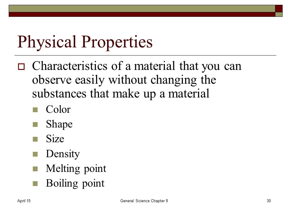 April 15General Science Chapter 830 Physical Properties  Characteristics of a material that you can observe easily without changing the substances that make up a material Color Shape Size Density Melting point Boiling point