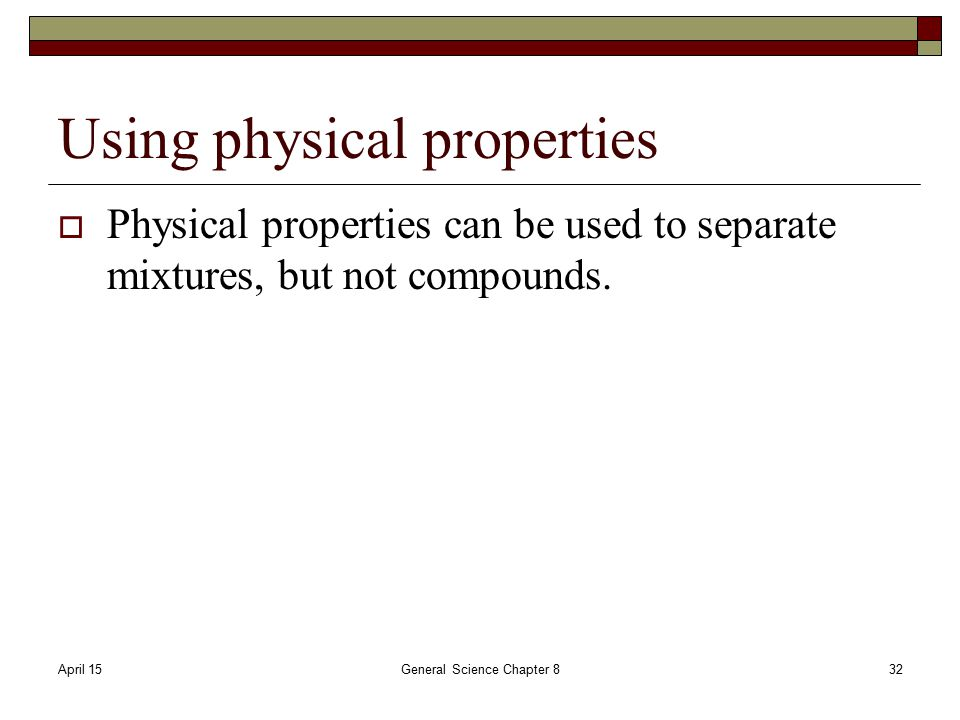 April 15General Science Chapter 832 Using physical properties  Physical properties can be used to separate mixtures, but not compounds.