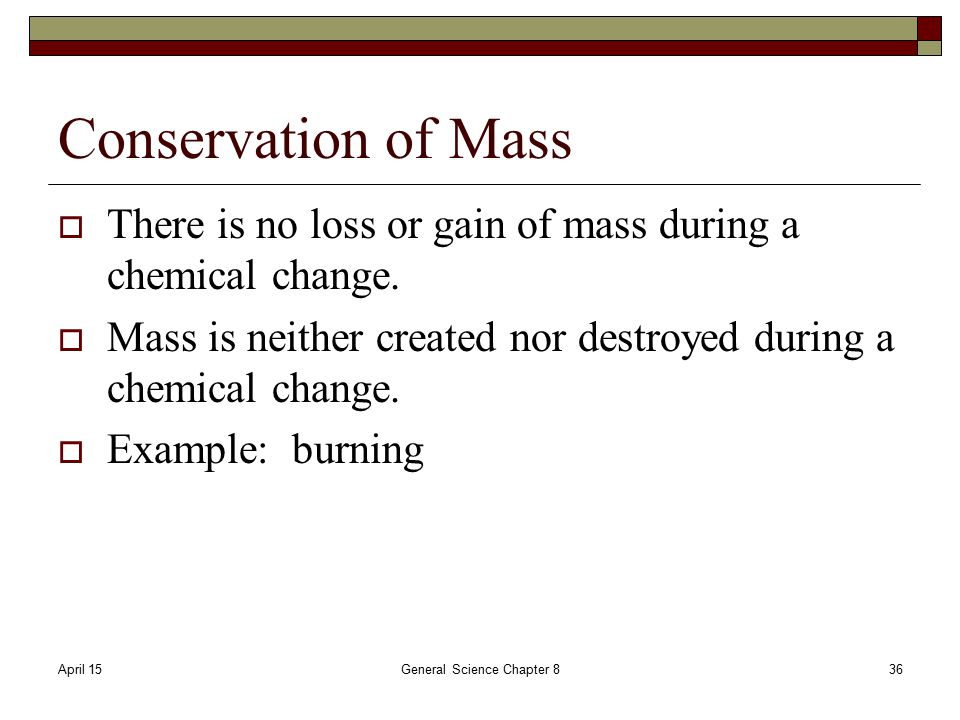 April 15General Science Chapter 836 Conservation of Mass  There is no loss or gain of mass during a chemical change.