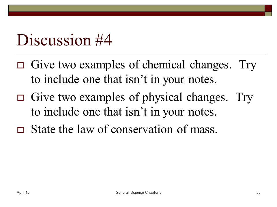 April 15General Science Chapter 838 Discussion #4  Give two examples of chemical changes.