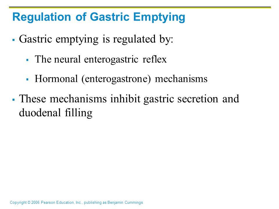 Copyright © 2006 Pearson Education, Inc., publishing as Benjamin Cummings Regulation of Gastric Emptying  Gastric emptying is regulated by:  The neu