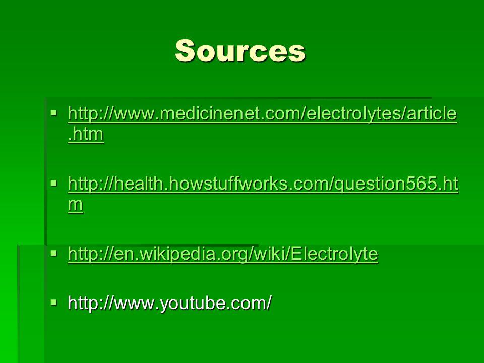 Sources  http://www.medicinenet.com/electrolytes/article.htm http://www.medicinenet.com/electrolytes/article.htm http://www.medicinenet.com/electrolytes/article.htm  http://health.howstuffworks.com/question565.ht m http://health.howstuffworks.com/question565.ht m http://health.howstuffworks.com/question565.ht m  http://en.wikipedia.org/wiki/Electrolyte http://en.wikipedia.org/wiki/Electrolyte  http://www.youtube.com/