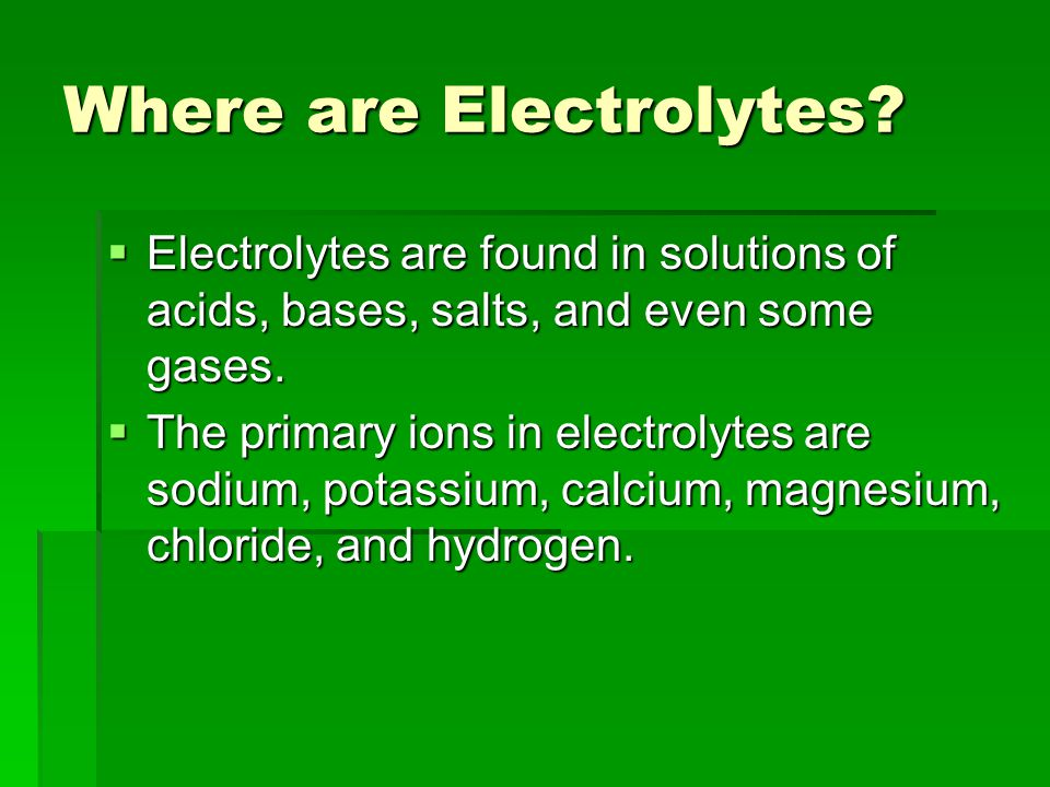 Where are Electrolytes?  Electrolytes are found in solutions of acids, bases, salts, and even some gases.  The primary ions in electrolytes are sodi