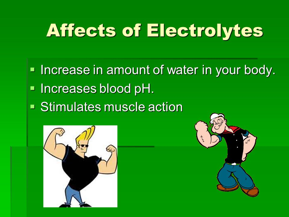 Affects of Electrolytes  Increase in amount of water in your body.  Increases blood pH.  Stimulates muscle action