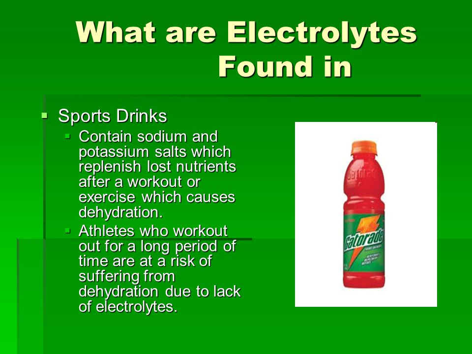 What are Electrolytes Found in  Sports Drinks  Contain sodium and potassium salts which replenish lost nutrients after a workout or exercise which causes dehydration.