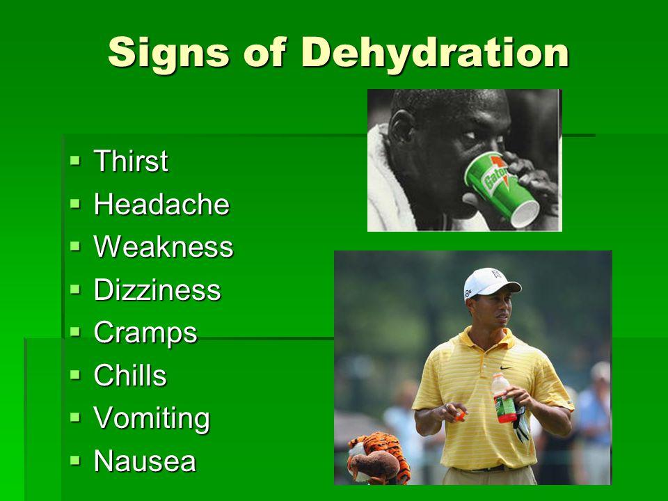 Signs of Dehydration  Thirst  Headache  Weakness  Dizziness  Cramps  Chills  Vomiting  Nausea