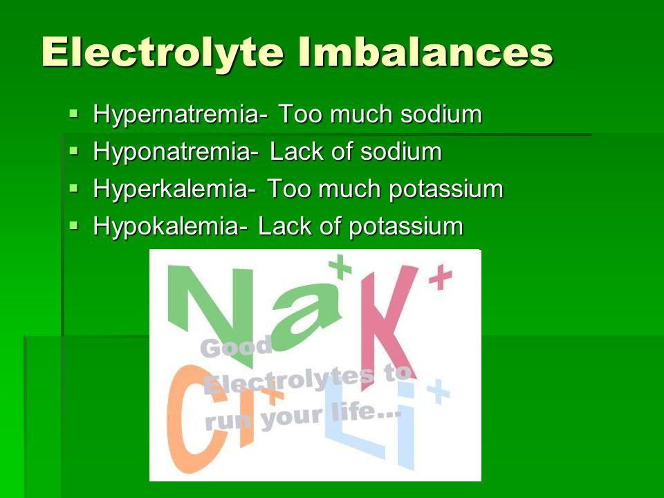 Electrolyte Imbalances  Hypernatremia- Too much sodium  Hyponatremia- Lack of sodium  Hyperkalemia- Too much potassium  Hypokalemia- Lack of potassium